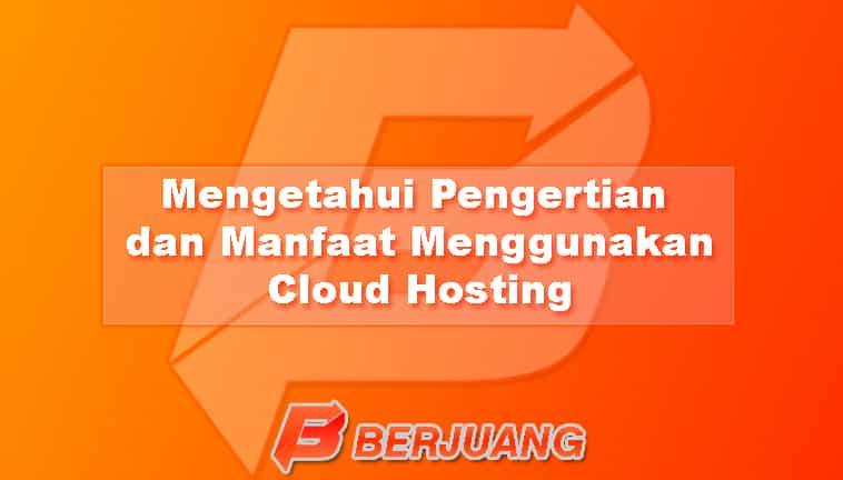 Mengetahui Pengertian dan Manfaat Menggunakan Cloud Hosting