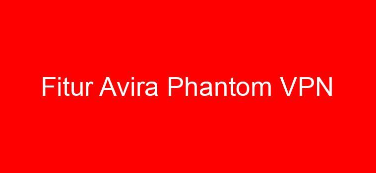 Fitur Avira Phantom VPN